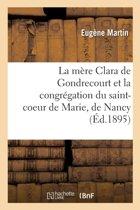 La M�re Clara de Gondrecourt Et La Congr�gation Du Saint-Coeur de Marie, de Nancy
