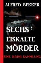 Sechs eiskalte Mörder: Eine Krimi-Sammlung