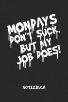 Mondays Don't Suck. But My Job Does! NOTIZBUCH