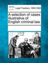 A Selection of Cases Illustrative of English Criminal Law.