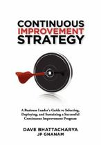 Continuous Improvement Strategy - A Business Leader's Guide to Selecting, Deploying and Sustaining a Successful Continuous Improvement Program