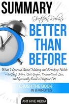 Gretchen Rubin's Better Than Before: What I Learned About Making and Breaking Habits- to Sleep More, Quit Sugar, Procrastinate Less, and Generally Build a Happier Life Summary