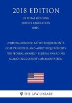 Uniform Administrative Requirements, Cost Principles, and Audit Requirements for Federal Awards - Federal Awarding Agency Regulatory Implementation (Us Rural Housing Service Regulation) (Rhs) (2018 Edition)
