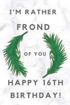 I'm Rather Frond of You Happy 16th Birthday: 16th Birthday Gift / Journal / Notebook / Diary / Unique Greeting & Birthday Card Alternative