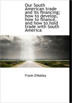 Our South American Trade and Its Financing; How to Develop, How to Finance, and How to Hold Trade Wi