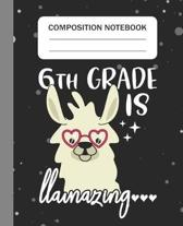 6th Grade is Llamazing - Composition Notebook: College Ruled Lined Journal for Llama Lovers Sixth Grade Students Kids and Llama teachers Appreciation