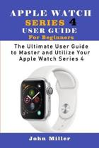 Apple Watch Series 4 User Guide for Beginners: The Ultimate User Guide to Master and Utilize Your Apple Watch Series