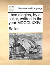 Love Elegies, by a Sailor, Written in the Year MDCCLXXIV.