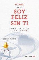 Te Amo...Pero Soy Feliz Sin Ti. Como Vivir Libremente Sin Apegos Y Sin Miedos / I Love You...But I'm Happy Without You