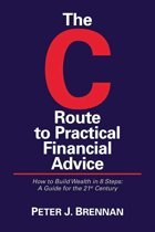 The C Route to Practical Financial Advice; How to Build Wealth in 8 Steps: A Guide for the 21st Century