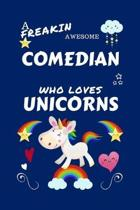 A Freakin Awesome Comedian Who Loves Unicorns: Perfect Gag Gift For An Comedian Who Happens To Be Freaking Awesome And Loves Unicorns! - Blank Lined N