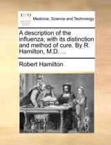 A Description of the Influenza; With Its Distinction and Method of Cure. by R. Hamilton, M.D.