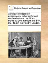 A Curious Collection of Experiments, to Be Performed on the Electrical Machines, Made by Geo. Ribright and Son, (No. 40, ) in the Poultry, London.