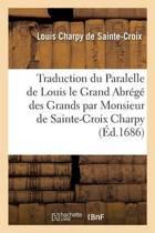 Traduction Du Paralelle de Louis Le Grand Ou l'Abr�g� Des Grands Par Monsieur de Sainte-Croix Charpy