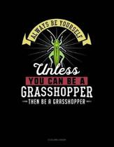 Always Be Yourself Unless You Can Be a Grasshopper Then Be a Grasshopper