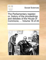 The Parliamentary Register; Or, History of the Proceedings and Debates of the House of Commons; ... Volume 18 of 45