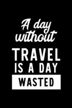 A Day Without Travel Is A Day Wasted: Notebook for Travel Lover - Great Christmas & Birthday Gift Idea for Travel Fan - Travel Journal - Travel Fan Di