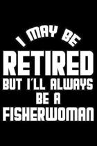 I May Be Retired But I'll Always Be A Fisherwoman: Retirement Journal, Keepsake Book, Composition Notebook, Gratitude Diary For Retired Fisherwomen