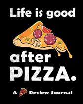 Life Is Good After Pizza (A Pizza Review Journal): 8x10 124 Page Pizza Rating Notebook For Foodies And People Who Travel To Sample Local Cuisine.
