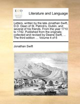 Letters, Written by the Late Jonathan Swift, D.D. Dean of St. Patrick's, Dublin, and Several of His Friends. from the Year 1710 to 1742. Published from the Originals; Collected and Revised by Deane Swift, ... the Third Edition ... Volume 4 of 6