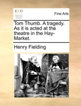 Tom Thumb. a Tragedy. as It Is Acted at the Theatre in the Hay-Market