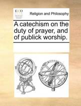 A Catechism on the Duty of Prayer, and of Publick Worship.