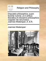Disputatio Philosophica, Quam Favente Numine, UT in Artibus Liberalibus & Disciplinis Philosophicis Magister Rite Renuncietur, ... Joannes Wederspan, A. & R.