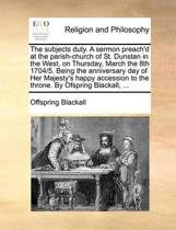 The Subjects Duty. a Sermon Preach'd at the Parish-Church of St. Dunstan in the West, on Thursday, March the 8th 1704/5. Being the Anniversary Day of Her Majesty's Happy Accession to the Throne. by Ofspring Blackall,