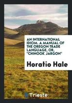 An International Idiom. a Manual of the Oregon Trade Language, or Chinook Jargon.