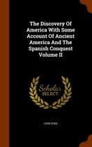 The Discovery of America with Some Account of Ancient America and the Spanish Conquest Volume II