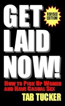 Get Laid Now! How To Pick Up Women And Have Casual Sex-Revised Edition