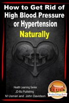 How to Get Rid of High Blood Pressure or Hypertension Naturally: Health Learning Series
