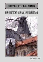 Die Uhr tickt nur bis 12 Uhr Mittag. Detektei Lessing Kriminalserie, Band 11.Spannender Detektiv und Kriminalroman über Verbrechen, Mord, Intrigen und Verrat.