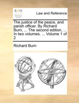 The Justice of the Peace, and Parish Officer. by Richard Burn, ... the Second Edition, ... in Two Volumes. ... Volume 1 of 2