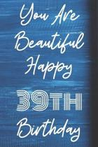 You Are Beautiful Happy 39th Birthday: Funny 39th Birthday Gift Journal / Notebook / Diary Quote (6 x 9 - 110 Blank Lined Pages)
