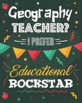 Geography Teacher? I Prefer Educational Rockstar: College Ruled Lined Notebook and Appreciation Gift for Teachers
