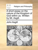 A Short Essay on the Nature of the Kingdom of God Within Us. Written by Mr. Asgill.