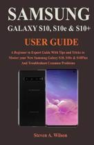 Samsung Galaxy S10, S10Plus & S10e User Guide: A Beginner to Expert Guide With Tips and Tricks to Master your New Samsung Galaxy S10, S10e, & S10plus