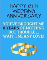 Happy 8th Wedding Anniversary You've Brought Me 8 Years Of Nothing But Trouble ... Wait, I Meant Love!