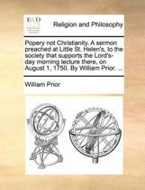Popery Not Christianity. a Sermon Preached at Little St. Helen's, to the Society That Supports the Lord's-Day Morning Lecture There, on August 1, 1750. by William Prior.