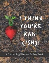 I Think You Rad(ish)!: A Gardening Planner & Log Book: Perfect Must Have Gift For All Gardeners Enthusiasts (Monthly Planner, Budget Tracker,