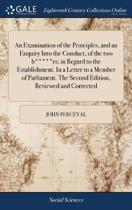 An Examination of the Principles, and an Enquiry Into the Conduct, of the Two B*****rs; In Regard to the Establishment. in a Letter to a Member of Parliament. the Second Edition, Reviewed and Corrected