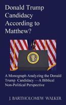 Donald Trump Candidacy According to Matthew?: A Monograph Analyzing the Donald Trump Candidacy -A Biblical Non-Political Perspective