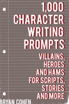 1,000 Character Writing Prompts: Villains, Heroes and Hams for Scripts, Stories and More