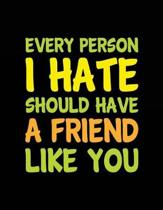 Every Person I Hate Should Have a Friend Like You