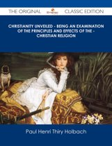 Christianity Unveiled - Being An Examination of The Principles And Effects of The - Christian Religion - The Original Classic Edition