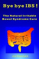 Bye Bye Ibs ! the Natural Irritable Bowel Syndrome Cure