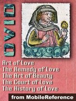 Ars Amatoria (''The Art Of Love'') (In Three Books): Remedia Amoris (''Remedy Of Love''), Medicamina Faciei Feminae (''The Art Of Beauty''), The History Of Love And The Court Of Love (Mobi Classics)