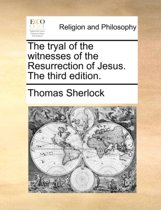 The Tryal of the Witnesses of the Resurrection of Jesus. the Third Edition