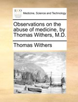 Observations on the Abuse of Medicine, by Thomas Withers, M.D.